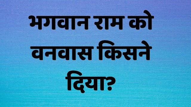 भगवान राम को वनवास किसने दिया? Ram ko banwas kisne diya tha