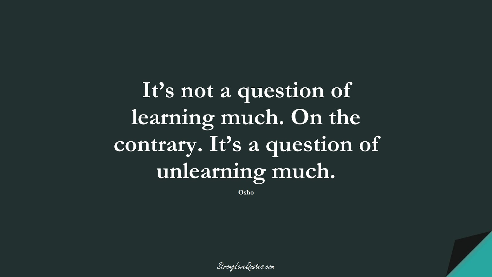 It's not a question of learning much. On the contrary. It's a question of unlearning much. (Osho);  #EducationQuotes
