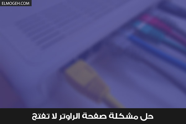 حل مشكلة صفحة الراوتر لا تفتح - لا استطيع الدخول على الراوتر عن طريق المتصفح