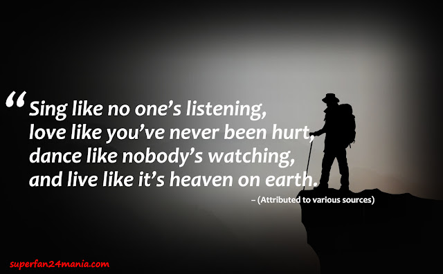 """""""Sing like no one's listening, love like you've never been hurt, dance like nobody's watching, and live like it's heaven on earth."""""""