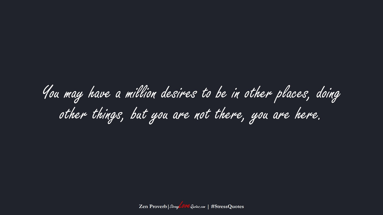 You may have a million desires to be in other places, doing other things, but you are not there, you are here. (Zen Proverb);  #StressQuotes