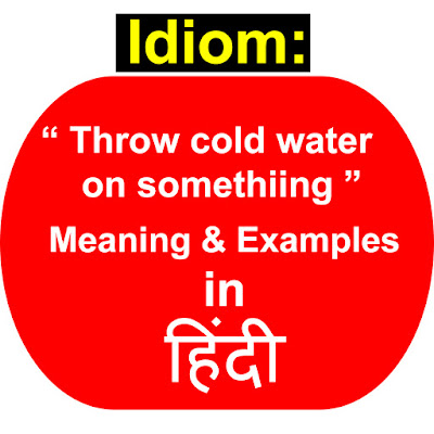 "idiom "" Throw cold water on something "" Meaning with Examples in HINDI"
