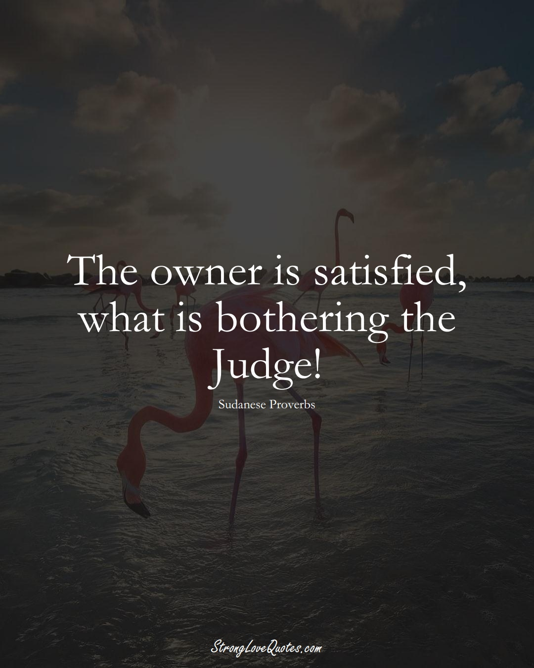 The owner is satisfied, what is bothering the Judge! (Sudanese Sayings);  #AfricanSayings