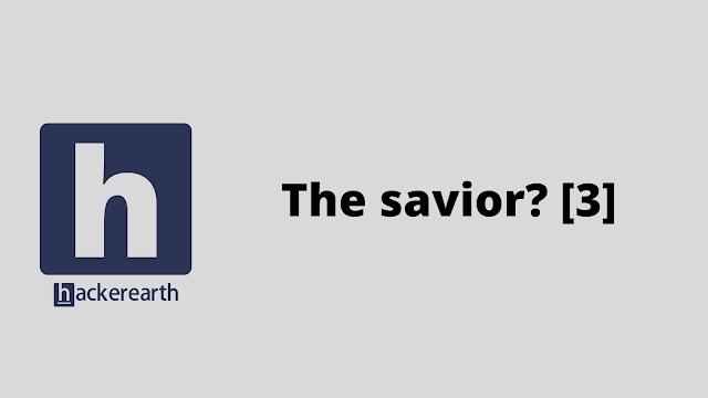 HackerEarth The savior? [3] problem solution