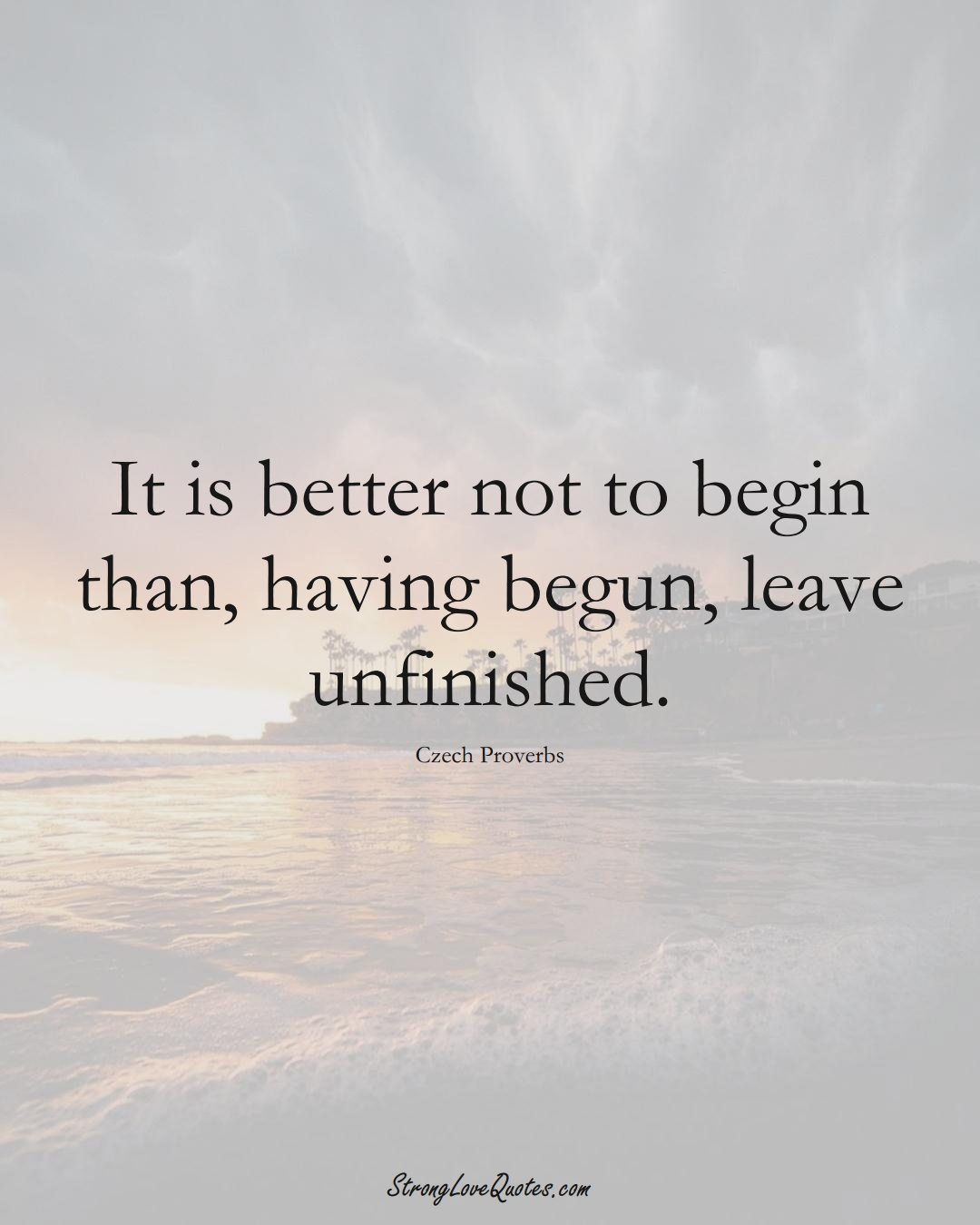 It is better not to begin than, having begun, leave unfinished. (Czech Sayings);  #EuropeanSayings