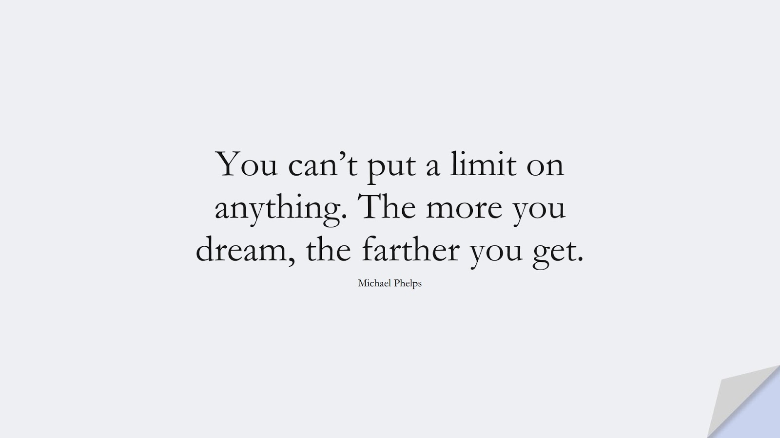 You can't put a limit on anything. The more you dream, the farther you get. (Michael Phelps);  #ShortQuotes