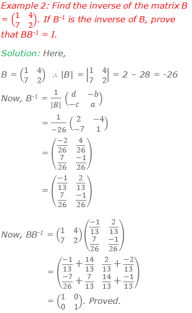 Example 2: Find the inverse of the matrix B = (■(1&4@7&2)). If B-1 is the inverse of B, prove that BB-1 = I. Solution: Here, B = (■(1&4@7&2))  ∴ |B| = |■(1&4@7&2)| = 2 – 28 = -26 Now, B-1 = 1/(|B|) (■(d&-b@-c&a)) = 1/(-26) (■(2&-4@-7&1)) = (■((-2)/26&4/26@7/26&(-1)/26)) = (■((-1)/13&2/13@7/26&(-1)/26)) Now, BB-1 = (■(1&4@7&2))(■((-1)/13&2/13@7/26&(-1)/26)) = (■((-1)/13+14/13&2/13+(-2)/13@(-7)/26+7/13&14/13+(-1)/13)) = (■(1&0@0&1)). Proved.