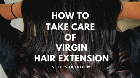 Tips: 5 Important Steps to Take Care Of Virgin Hair Extensions