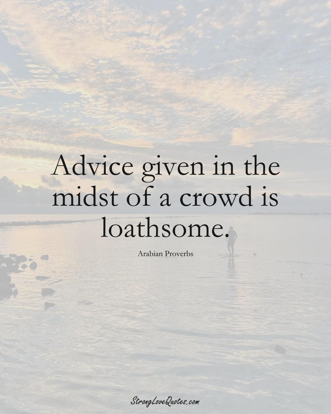 Advice given in the midst of a crowd is loathsome. (Arabian Sayings);  #aVarietyofCulturesSayings
