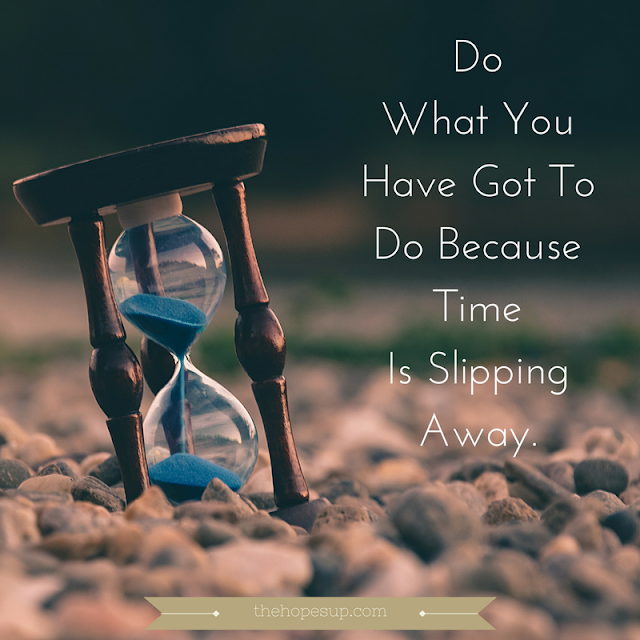 do what you have got to do because time is slipping away