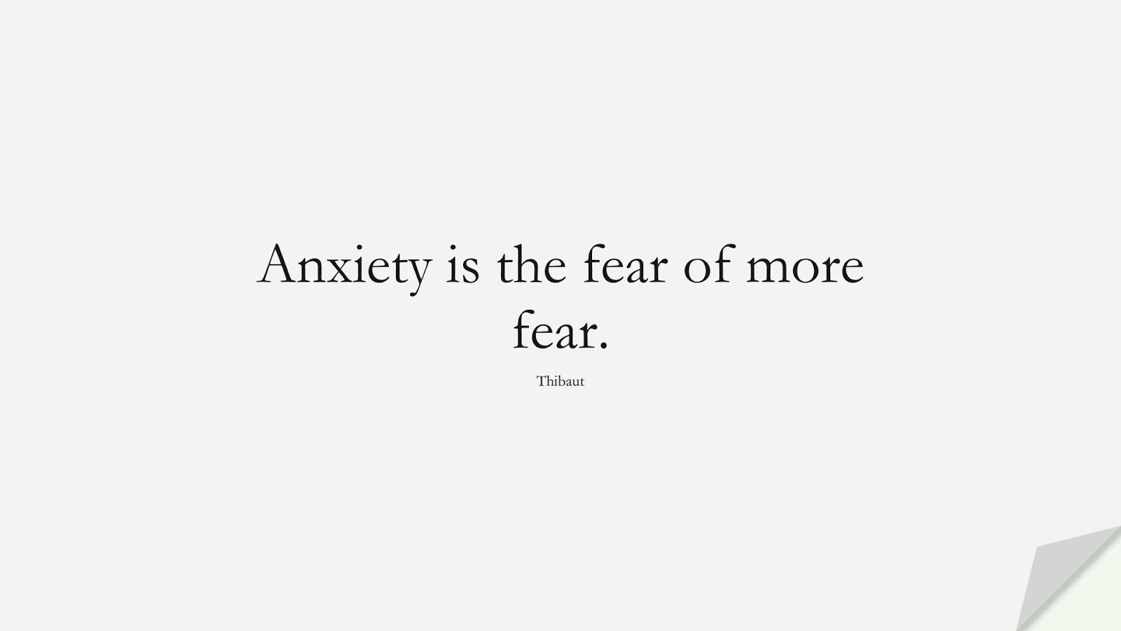 Anxiety is the fear of more fear. (Thibaut);  #AnxietyQuotes