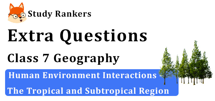 Human Environment Interactions - The Tropical and Subtropical Region Extra Questions Chapter 8 Class 7 Geography