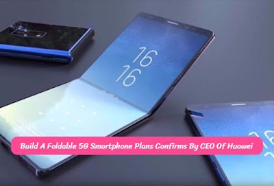 Build A Foldable 5G Smartphone Plans Confirms By CEO Of Huawei