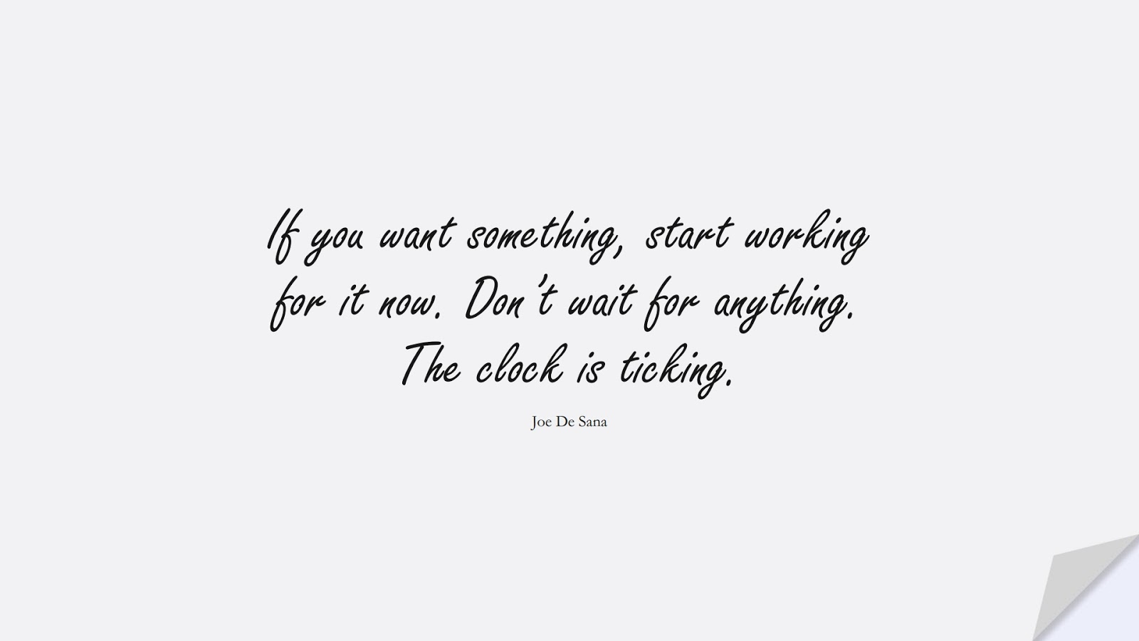 If you want something, start working for it now. Don't wait for anything. The clock is ticking. (Joe De Sana);  #EncouragingQuotes