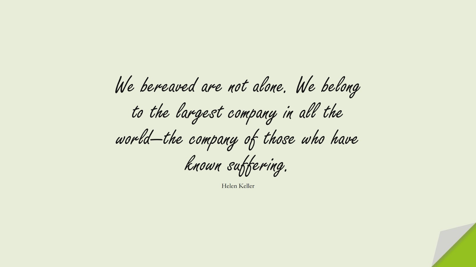 We bereaved are not alone. We belong to the largest company in all the world—the company of those who have known suffering. (Helen Keller);  #FamilyQuotes