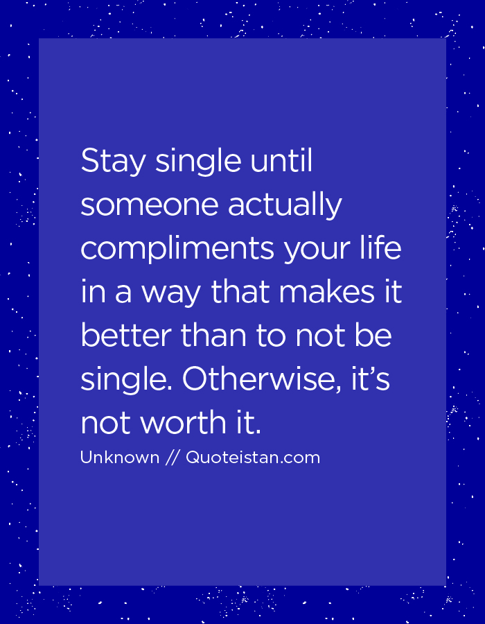 Stay single until someone actually compliments your life in a way that makes it better than to not be single. Otherwise, it's not worth it.