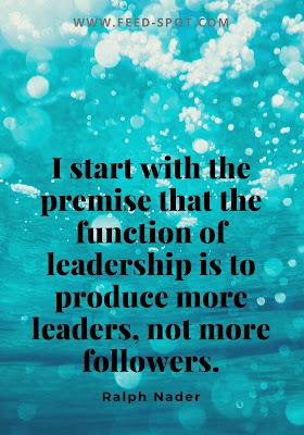 I start with the premise that the function of leadership is to produce more leaders, not more followers. __ Ralph Nader