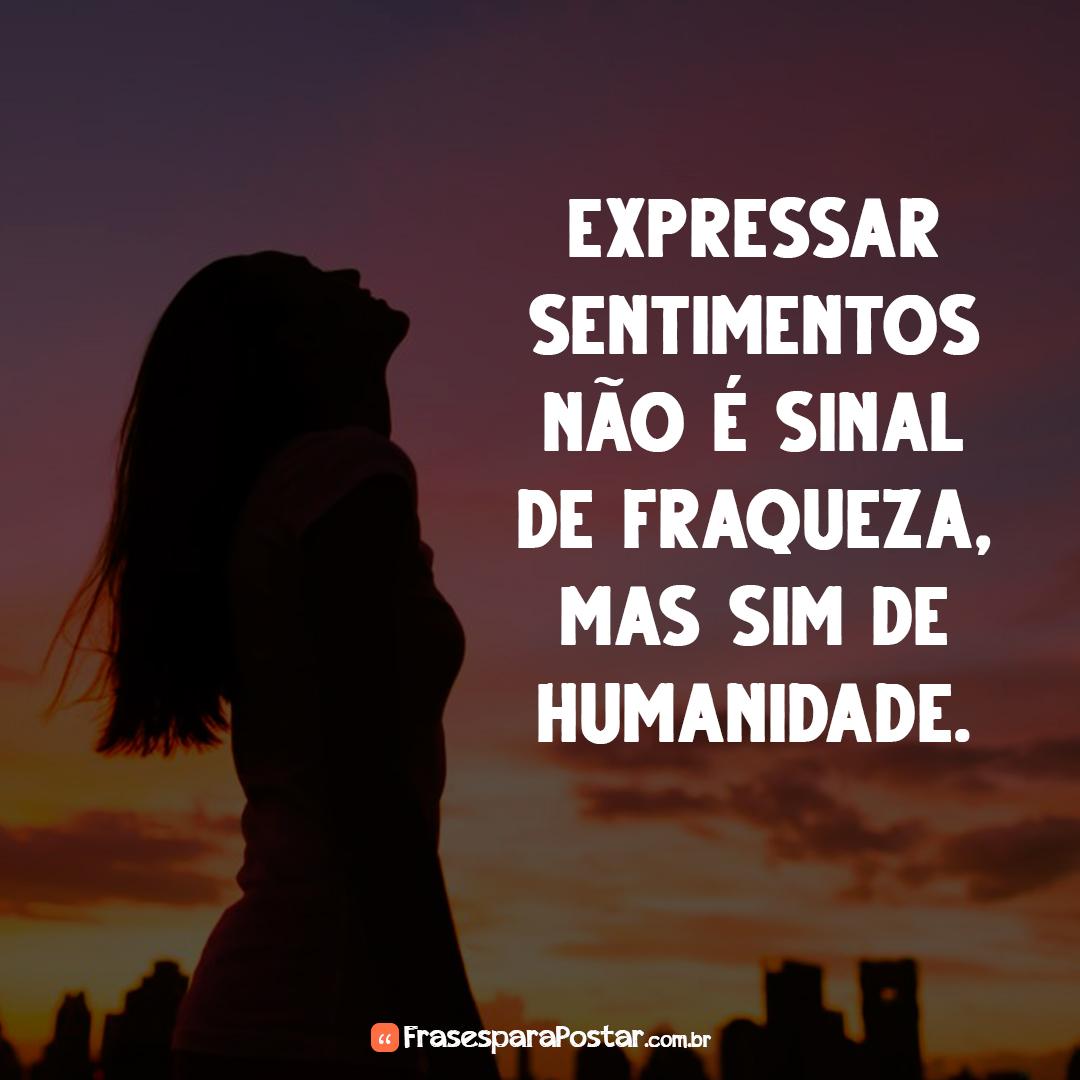 Expressar sentimentos não é sinal de fraqueza, mas sim de humanidade.