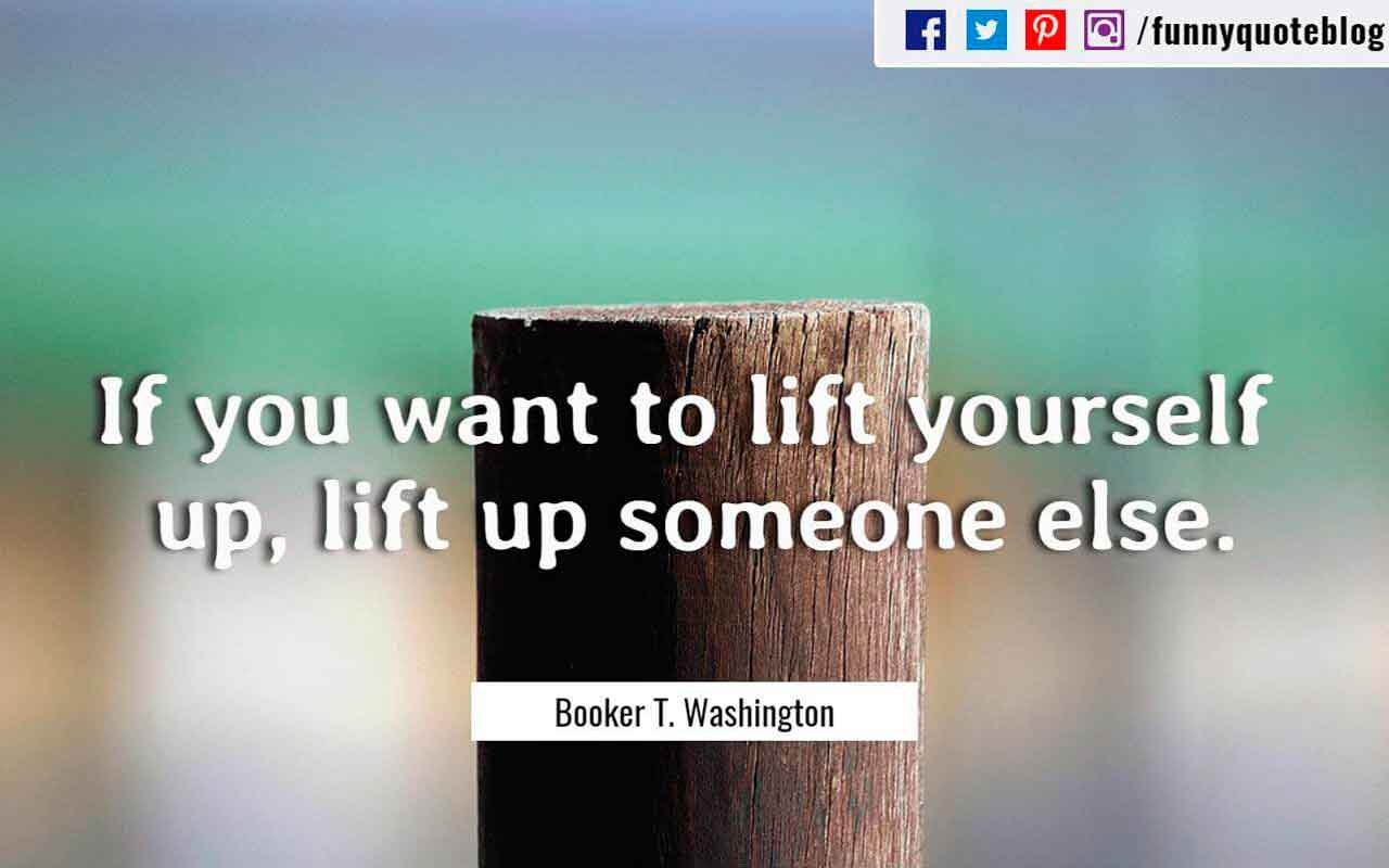 If you want to lift yourself up, lift up someone else. ― Booker T. Washington Quote