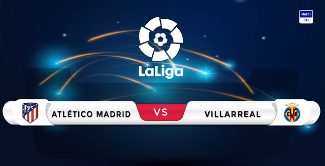 Atletico Madrid vs Villarreal Prediction & Match Preview