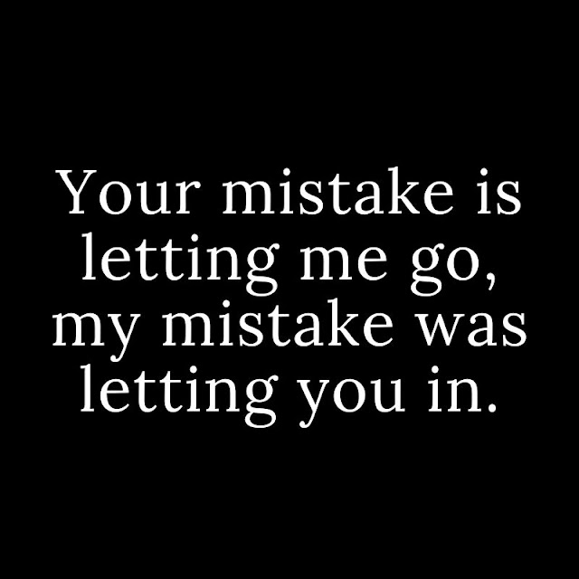 Your mistake is letting me go, my mistake was letting you in.