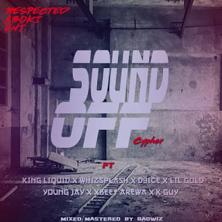 New Music:-Sound off Cyhper_respectedaboki_King liquid_whizsplash_D 9ice_Young Jay_Lil Gold_Xbeet Arewa_Kay Guy Makaveli-(M&M by Badwiz)