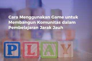 Cara Menggunakan Game untuk Membangun Komunitas dalam Pembelajaran Jarak Jauh