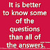 It is better to know some of the questions than all of the answers. ~James Thurber