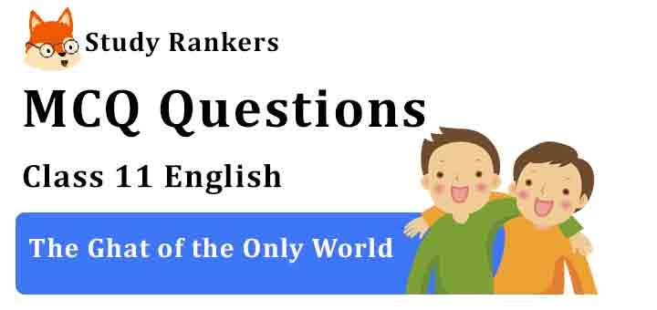 MCQ Questions for Class 11 English Chapter 6 The Ghat of the Only World Snapshots