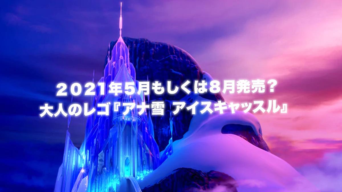 大人のレゴ『アナ雪 43197 アイス・キャッスル』新製品情報:2021年5月or8月発売見込み
