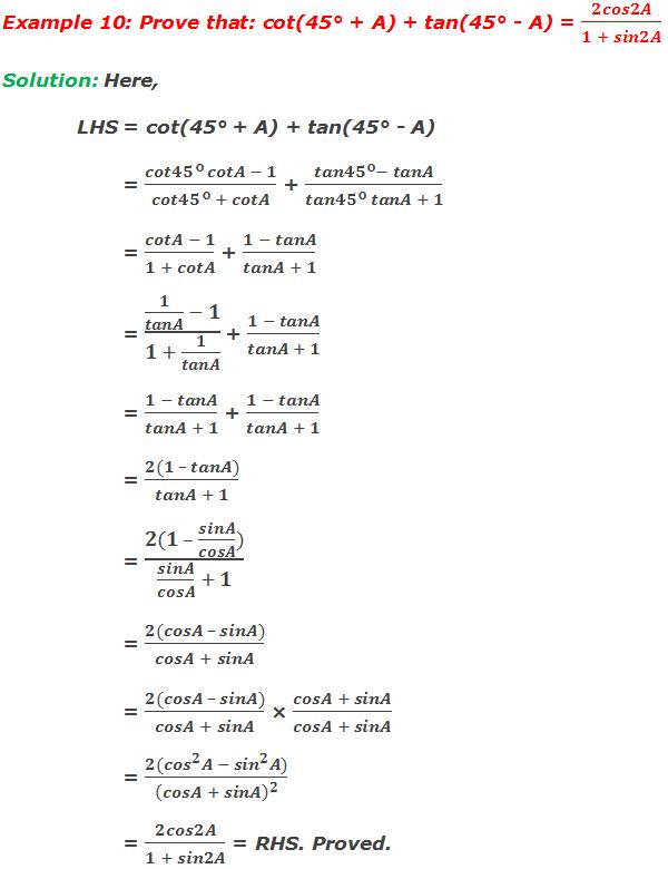 Example 10: Prove that: cot(45° + A) + tan(45° - A) = 2cos2A/(1 + sin2A) Solution: Here, LHS = cot(45° + A) + tan(45° - A)         = (cot45° cotA - 1)/(cot45° + cotA) + (tan45°- tanA)/(tan45° tanA + 1)         = (cotA - 1)/(1 + cotA) + (1 - tanA)/(tanA + 1)         = (1/tanA  - 1)/(1 + 1/tanA)  + (1 - tanA)/(tanA + 1)         = (1 - tanA)/(tanA + 1) + (1 - tanA)/(tanA + 1)         = (2(1 – tanA))/(tanA + 1)         = (2(1 – sinA/cosA))/(sinA/cosA  + 1)         = (2(cosA – sinA))/(cosA + sinA)         = (2(cosA – sinA))/(cosA + sinA) × (cosA + sinA)/(cosA + sinA)         = (2(〖cos〗^2 A - 〖sin〗^2 A))/(cosA + sinA)^2          = 2cos2A/(1 + sin2A) = RHS. Proved.