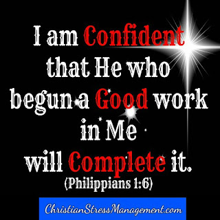 I am confident that He who begun a good work in me will complete it. (Philippians 1:6)