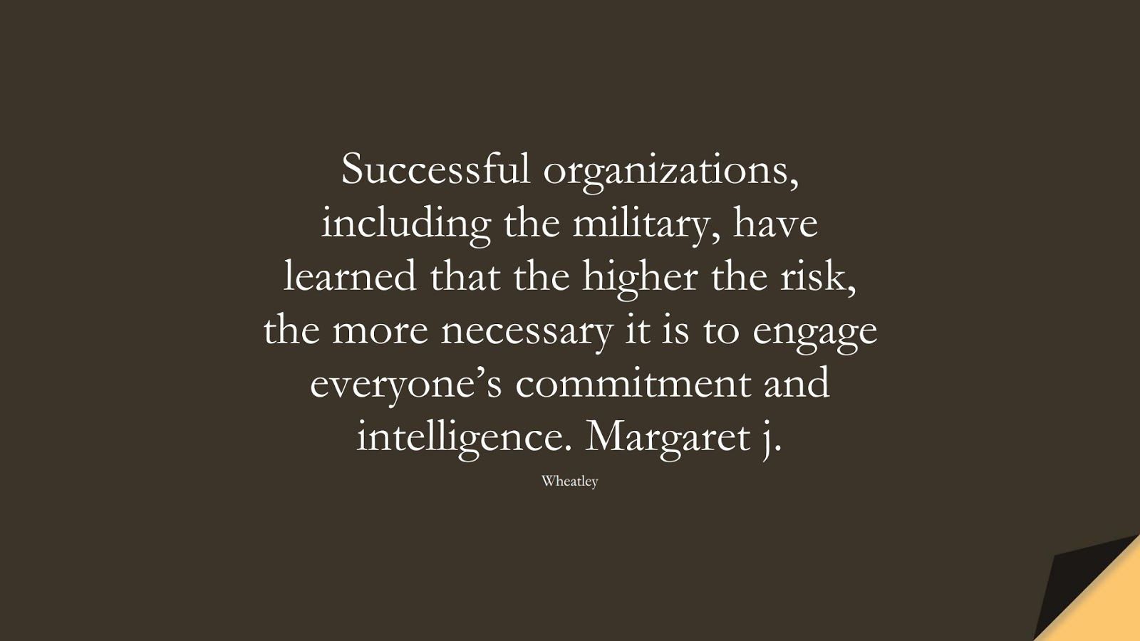 Successful organizations, including the military, have learned that the higher the risk, the more necessary it is to engage everyone's commitment and intelligence. Margaret j. (Wheatley);  #SuccessQuotes