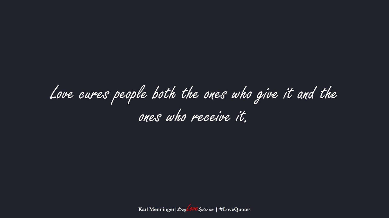 Love cures people both the ones who give it and the ones who receive it. (Karl Menninger);  #LoveQuotes
