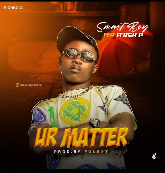 MUSIC: Smart Boy Ft Fresh P – Ur Matter