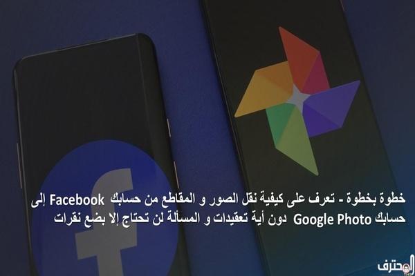 تعرف على كيفية نقل الصور و المقاطع من حسابك Facebook  إلى حسابك  Google Photo دون أية تعقيدات