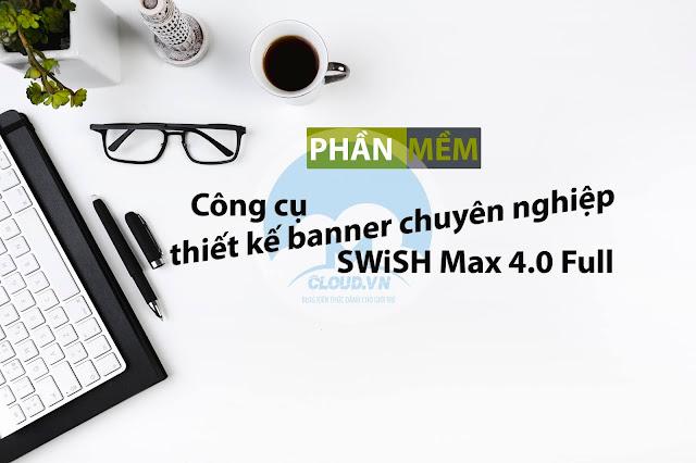 Công cụ thiết kế banner chuyên nghiệp SWiSH Max 4.0 Full