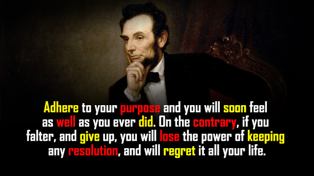 """""""Adhere to your purpose and you will soon feel as well as you ever did. On the contrary, if you falter, and give up, you will lose the power of keeping any resolution, and will regret it all your life."""""""