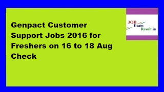 Genpact Customer Support Jobs 2016 for Freshers on 16 to 18 Aug Check