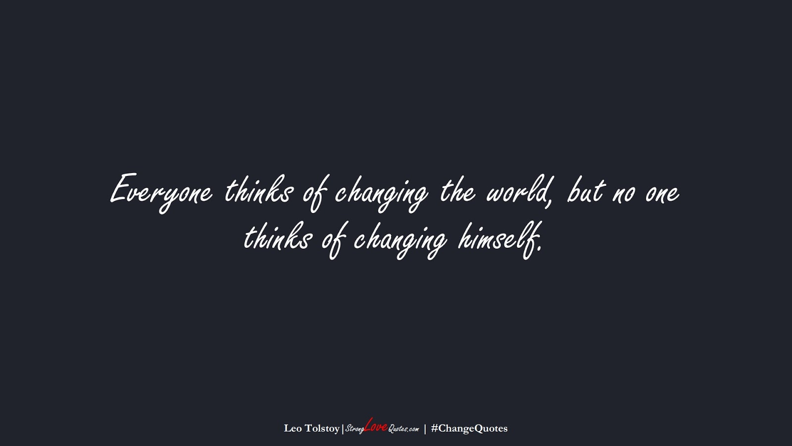 Everyone thinks of changing the world, but no one thinks of changing himself. (Leo Tolstoy);  #ChangeQuotes