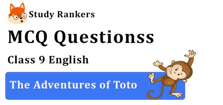 MCQ Questions for Class 9 English Chapter 2 The Adventures of Toto Moments