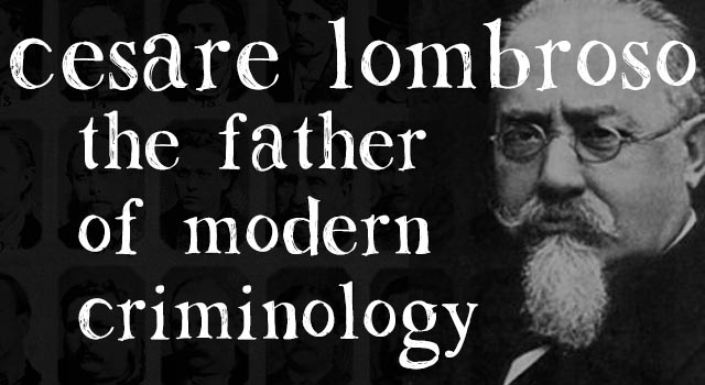 Real Life Is Horror Cesare Lombroso The Father Of Modern Criminology