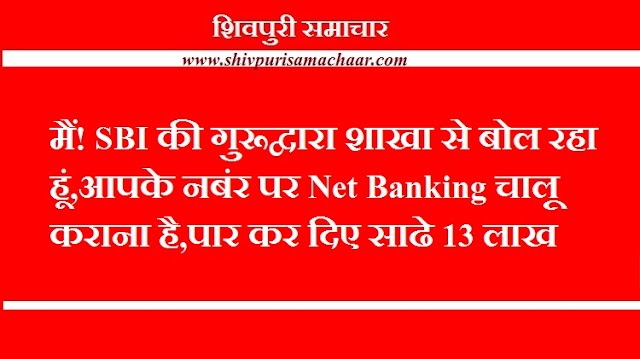 मैं! SBI की गुरुद्वारा शाखा से बोल रहा हूं, आपके नंबर पर Net Banking चालू कराना है, पार कर दिए 13.5 लाख - SHIVPURI NEWS
