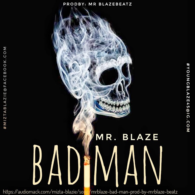 AUDIO: MR BLAZE __ BAD MAN(Prod by Mrblaze)