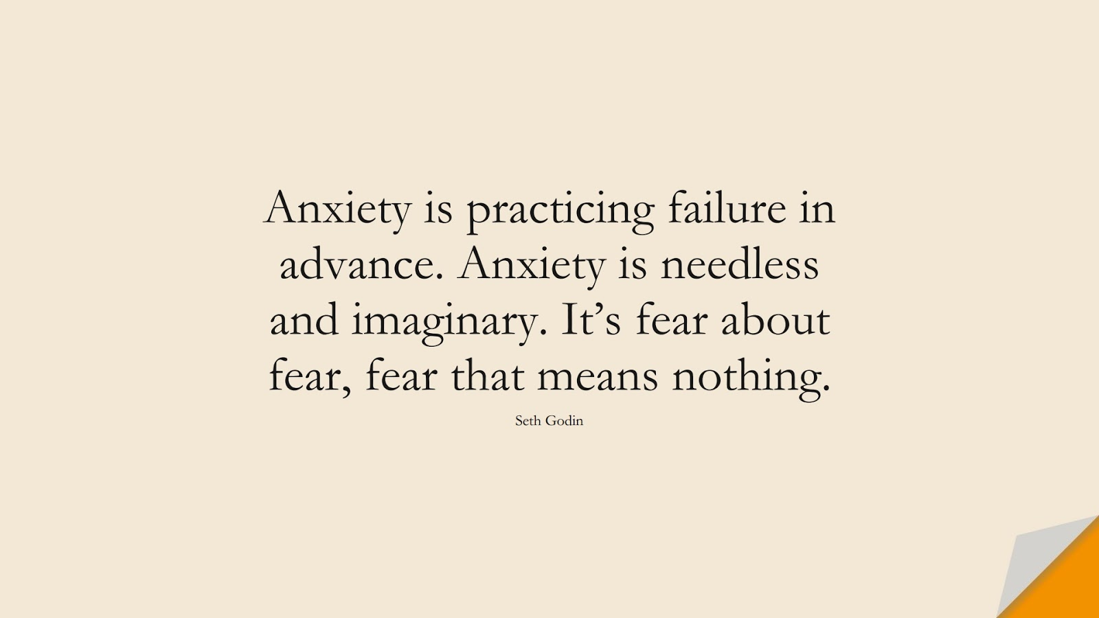 Anxiety is practicing failure in advance. Anxiety is needless and imaginary. It's fear about fear, fear that means nothing. (Seth Godin);  #AnxietyQuotes
