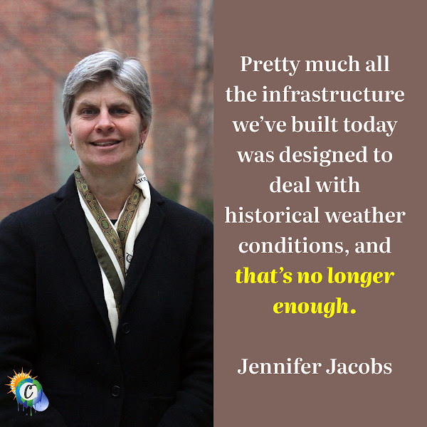 Pretty much all the infrastructure we've built today was designed to deal with historical weather conditions, and that's no longer enough. — Jennifer Jacobs, a professor of civil and environmental engineering at the University of New Hampshire