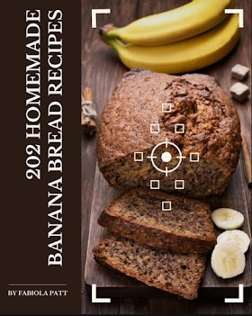 202 Homemade Banana Bread Recipes: Not Just a Banana Bread Cookbook!