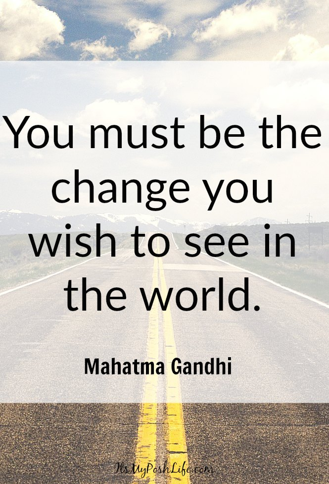 You must be the change you wish to see in the world. -Mahatma Gandhi