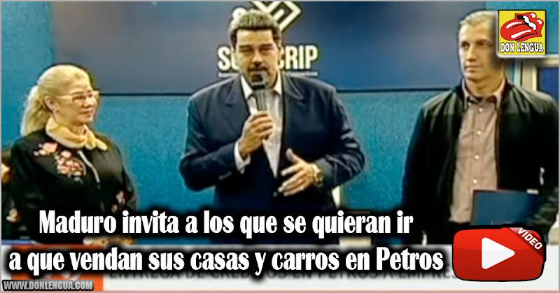 Maduro invita a los que se quieran ir a que vendan sus casas y carros en Petros
