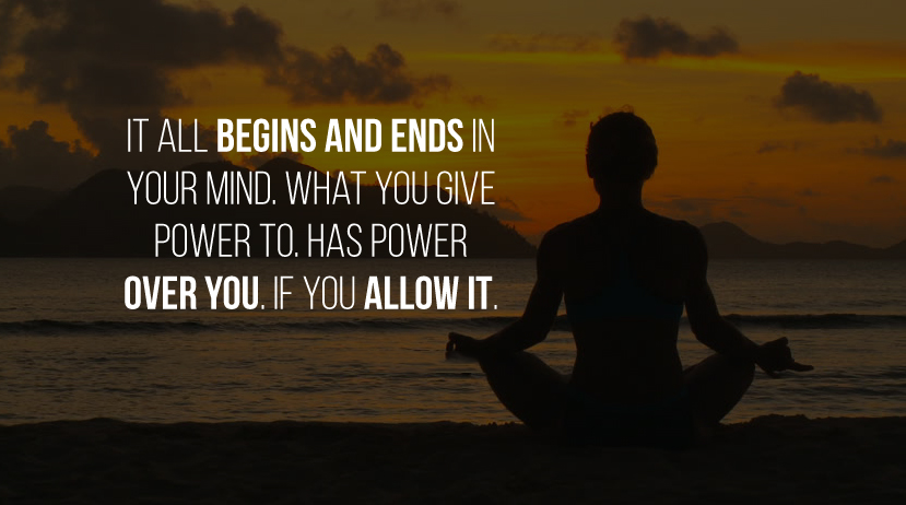 It all begins and ends in your mind. What you give power to. Has power over you. If you allow it.